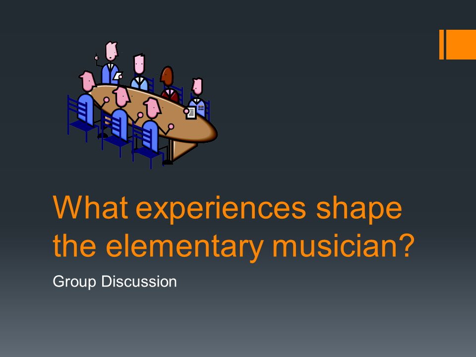 What experiences shape the elementary musician Group Discussion