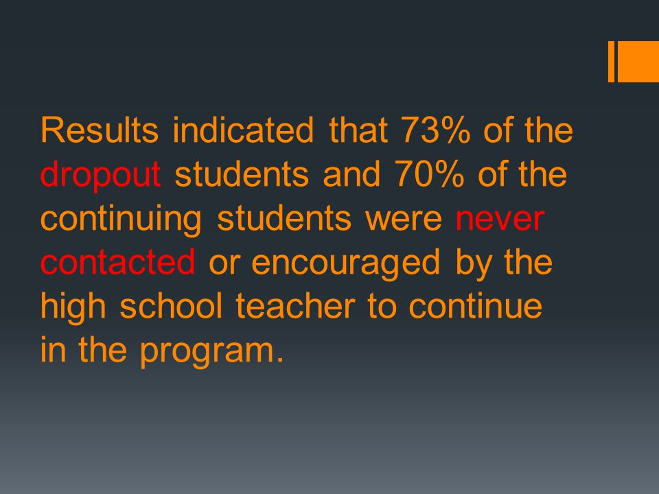 Results indicated that 73% of the dropout students and 70% of the continuing students were never contacted or encouraged by the high school teacher to continue in the program.