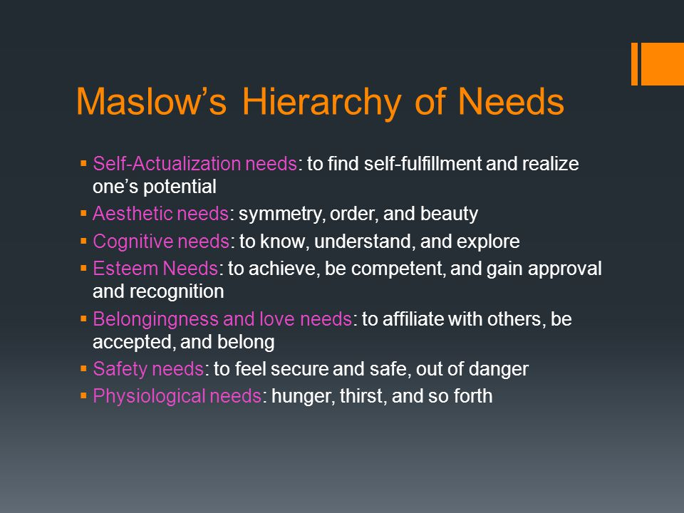 Maslow's Hierarchy of Needs  Self-Actualization needs: to find self-fulfillment and realize one's potential  Aesthetic needs: symmetry, order, and beauty  Cognitive needs: to know, understand, and explore  Esteem Needs: to achieve, be competent, and gain approval and recognition  Belongingness and love needs: to affiliate with others, be accepted, and belong  Safety needs: to feel secure and safe, out of danger  Physiological needs: hunger, thirst, and so forth