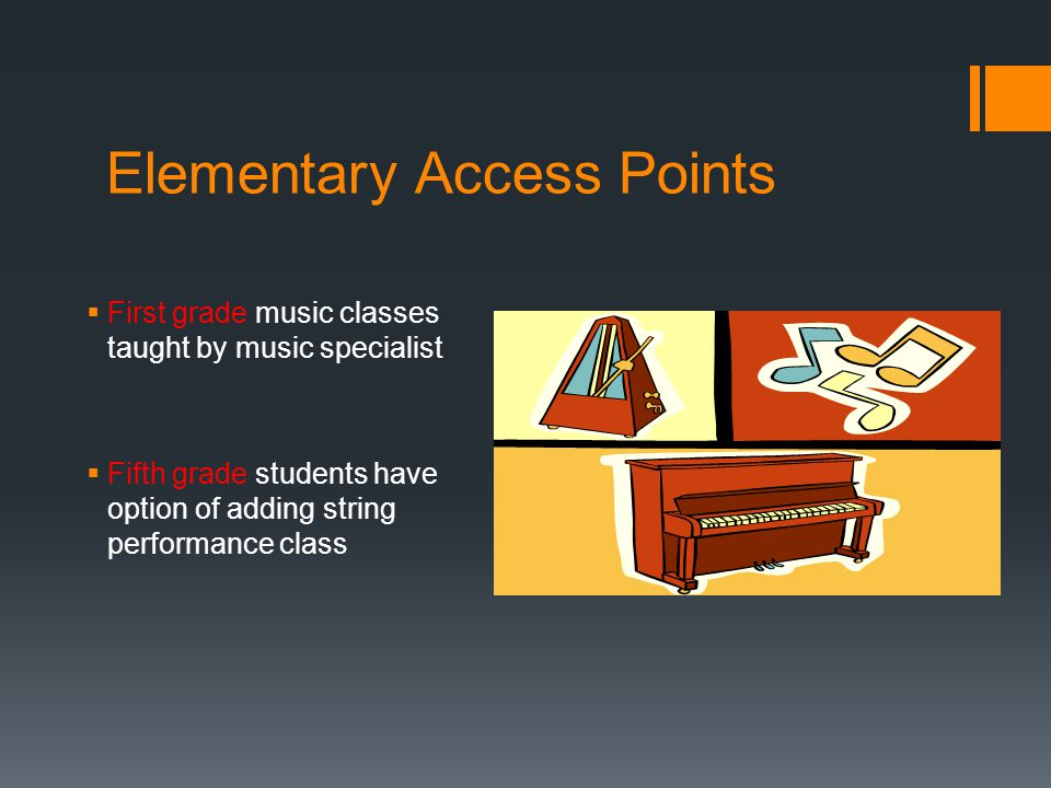 Elementary Access Points  First grade music classes taught by music specialist  Fifth grade students have option of adding string performance class