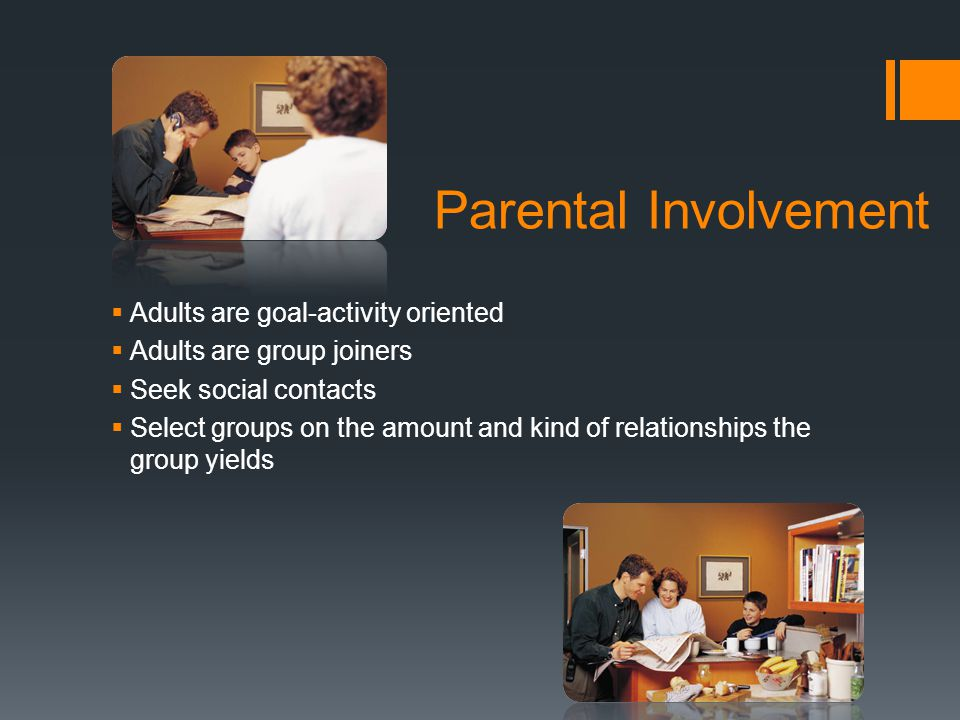 Parental Involvement  Adults are goal-activity oriented  Adults are group joiners  Seek social contacts  Select groups on the amount and kind of relationships the group yields