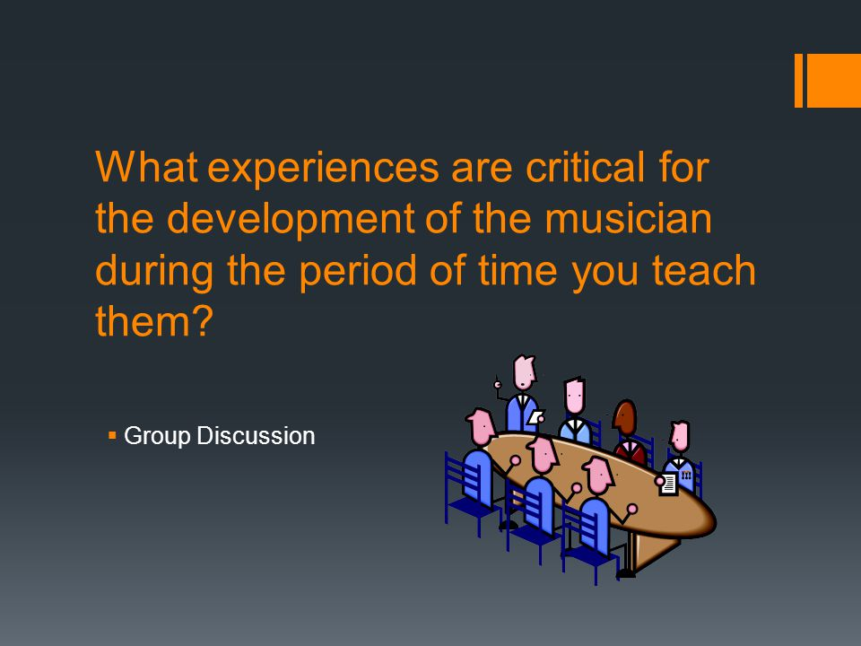 What experiences are critical for the development of the musician during the period of time you teach them.