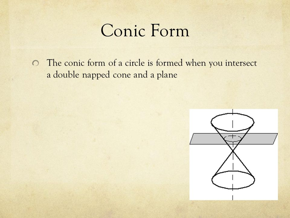 Conic Form The conic form of a circle is formed when you intersect a double napped cone and a plane