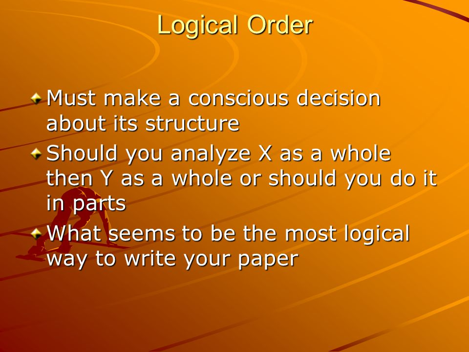 Logical Order Must make a conscious decision about its structure Should you analyze X as a whole then Y as a whole or should you do it in parts What seems to be the most logical way to write your paper