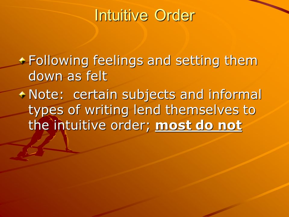Intuitive Order Following feelings and setting them down as felt Note: certain subjects and informal types of writing lend themselves to the intuitive order; most do not