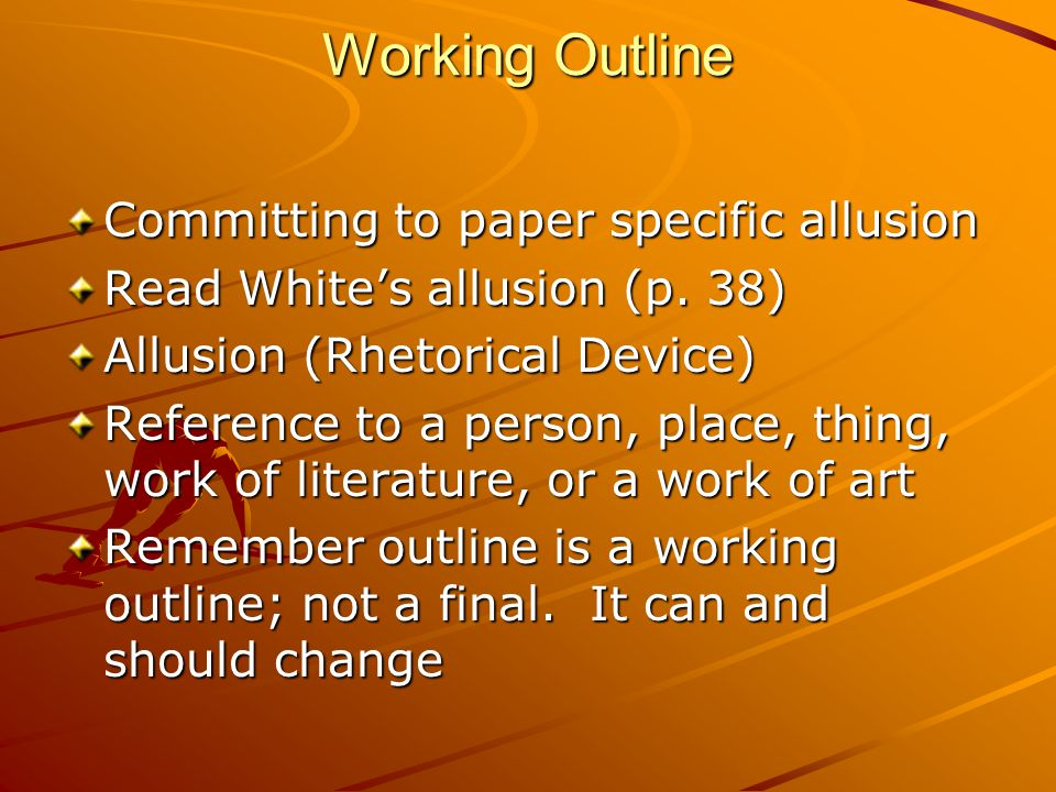 Working Outline Committing to paper specific allusion Read White's allusion (p.