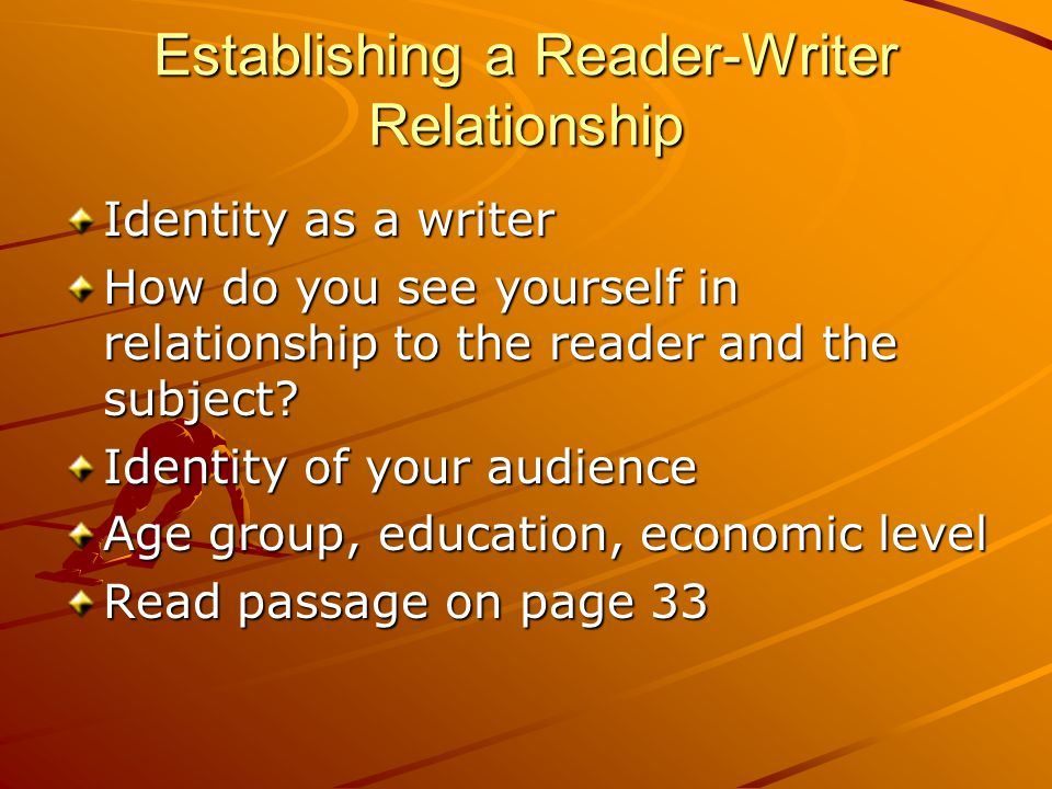 Establishing a Reader-Writer Relationship Identity as a writer How do you see yourself in relationship to the reader and the subject.