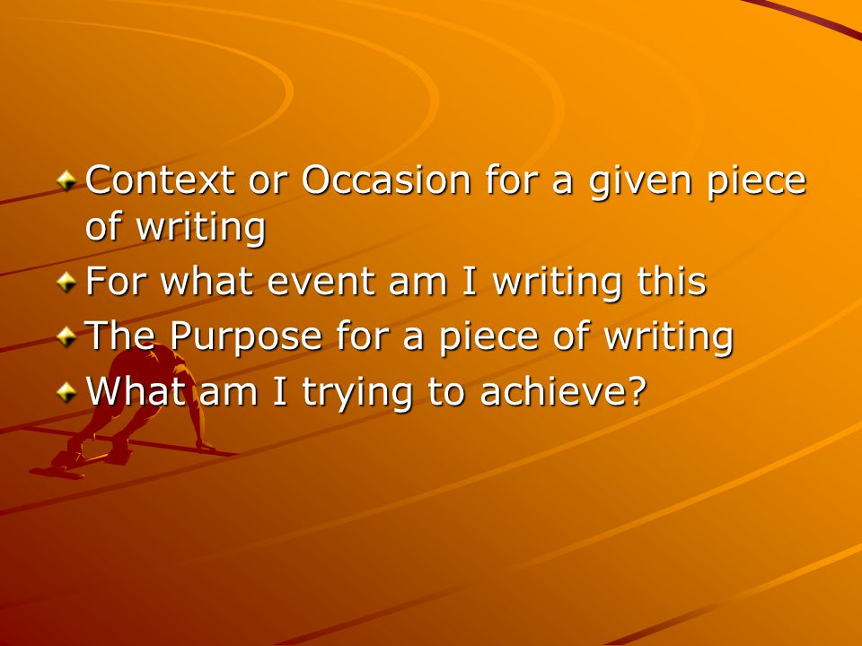 Context or Occasion for a given piece of writing For what event am I writing this The Purpose for a piece of writing What am I trying to achieve?