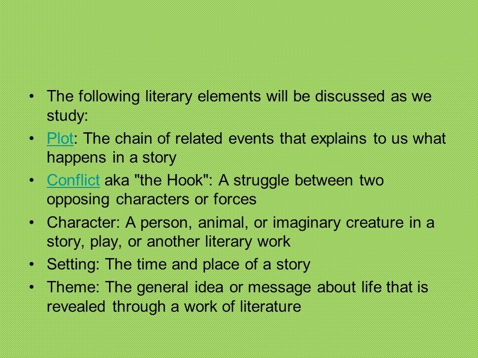The following literary elements will be discussed as we study: Plot: The chain of related events that explains to us what happens in a storyPlot Confl