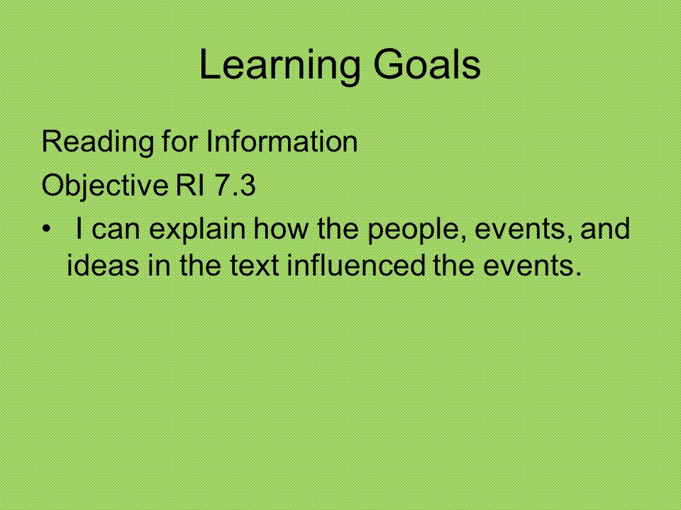 Learning Goals Reading for Information Objective RI 7.3 I can explain how the people, events, and ideas in the text influenced the events.