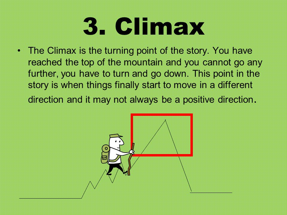 3. Climax The Climax is the turning point of the story. You have reached the top of the mountain and you cannot go any further, you have to turn and g