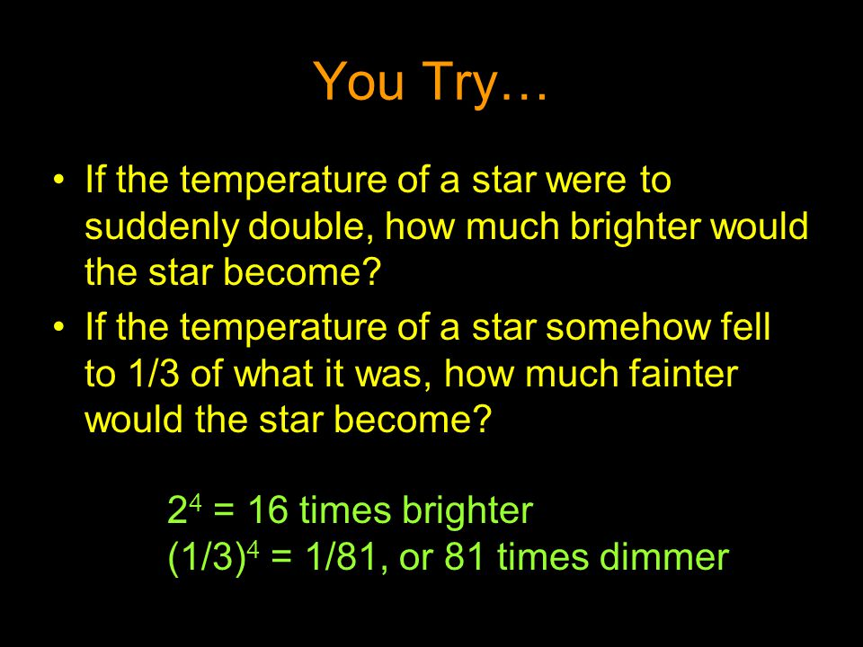 You Try… If the temperature of a star were to suddenly double, how much brighter would the star become? If the temperature of a star somehow fell to 1