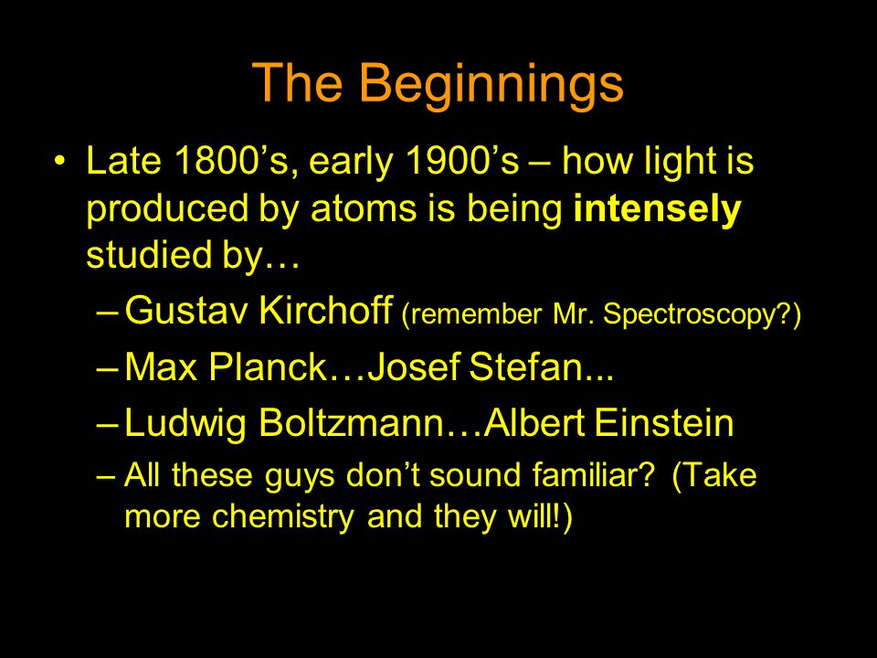 The Beginnings Late 1800's, early 1900's – how light is produced by atoms is being intensely studied by… –Gustav Kirchoff (remember Mr. Spectroscopy?)