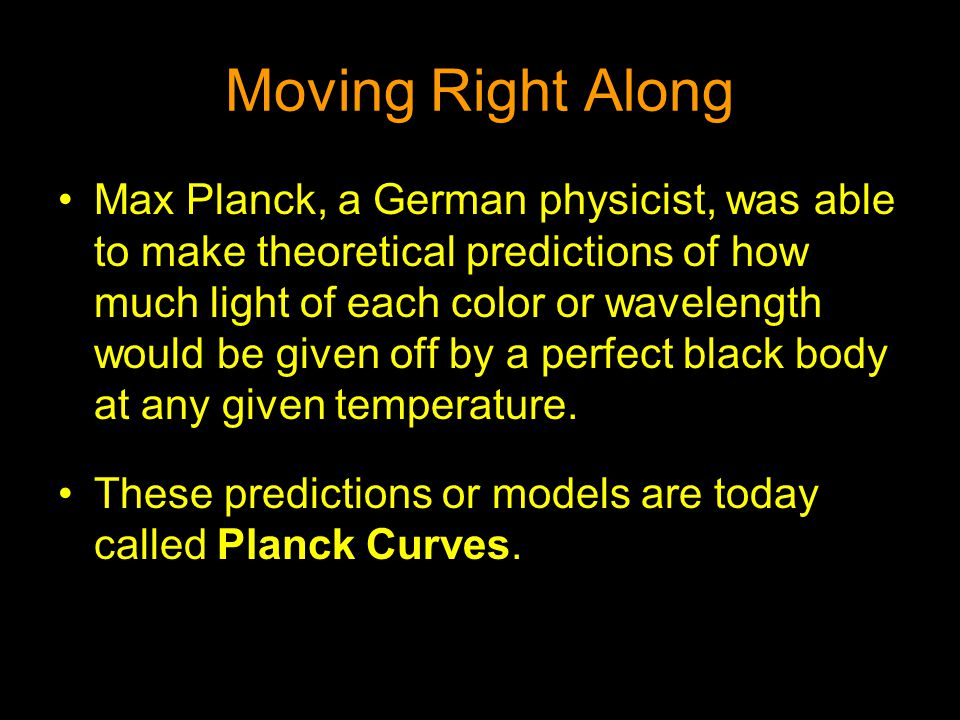 Moving Right Along Max Planck, a German physicist, was able to make theoretical predictions of how much light of each color or wavelength would be giv