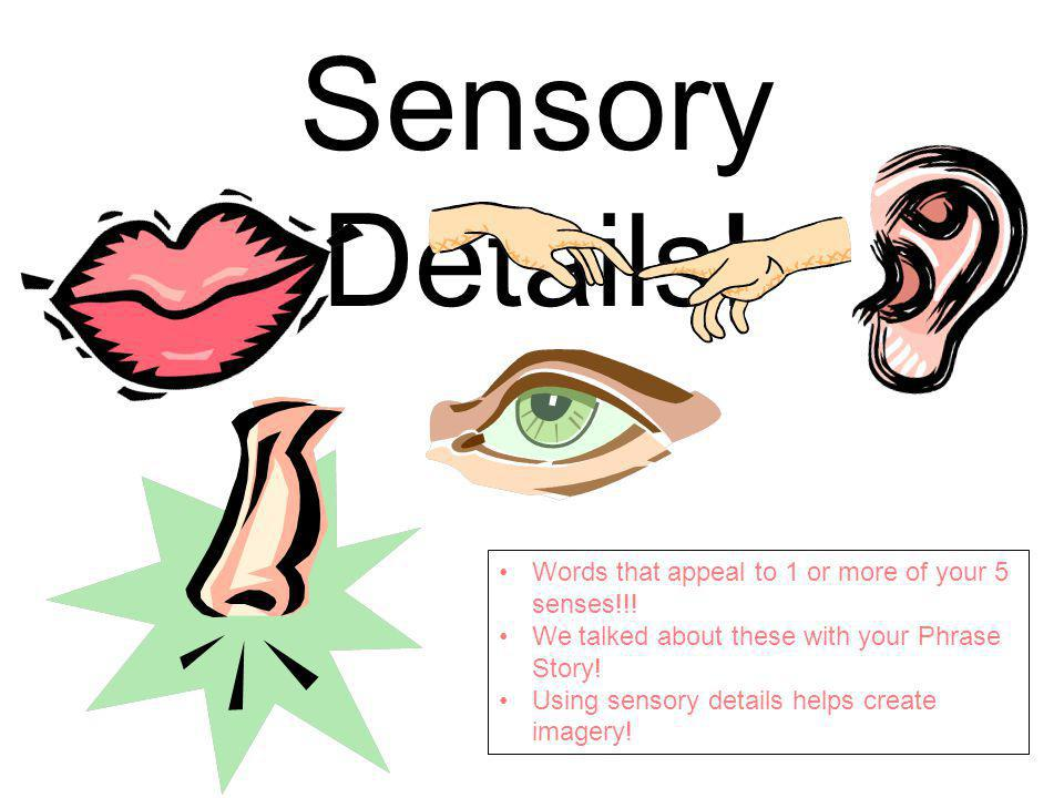 Sensory Details. Words that appeal to 1 or more of your 5 senses!!.