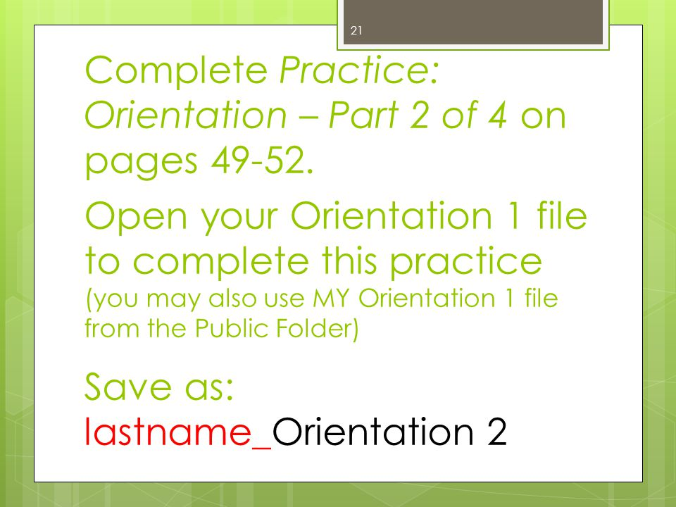 Complete Practice: Orientation – Part 2 of 4 on pages 49-52. Open your Orientation 1 file to complete this practice (you may also use MY Orientation 1