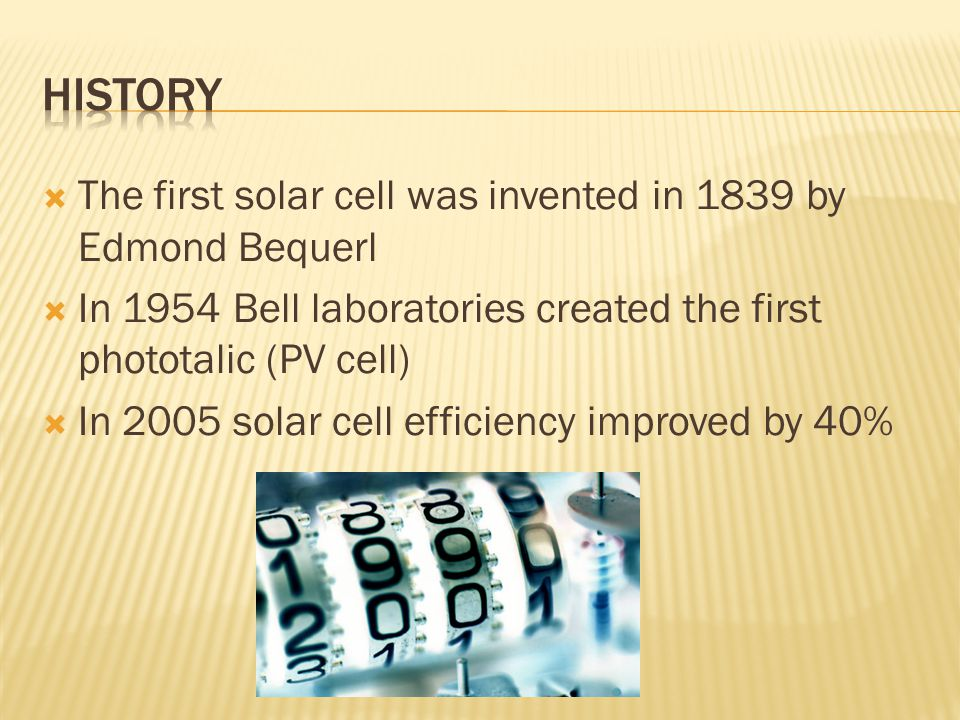  The first solar cell was invented in 1839 by Edmond Bequerl  In 1954 Bell laboratories created the first phototalic (PV cell)  In 2005 solar cell efficiency improved by 40%