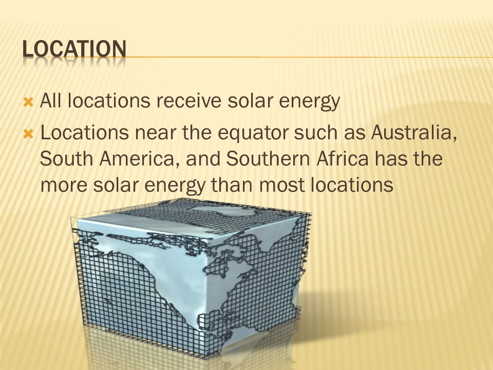  All locations receive solar energy  Locations near the equator such as Australia, South America, and Southern Africa has the more solar energy than most locations