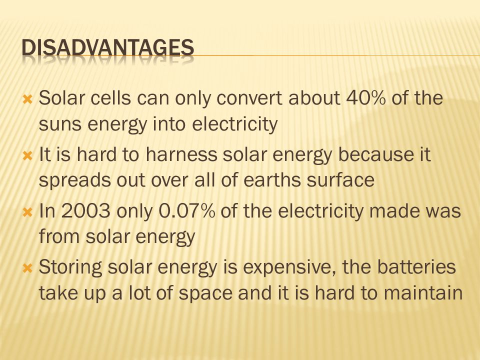  Solar cells can only convert about 40% of the suns energy into electricity  It is hard to harness solar energy because it spreads out over all of earths surface  In 2003 only 0.07% of the electricity made was from solar energy  Storing solar energy is expensive, the batteries take up a lot of space and it is hard to maintain