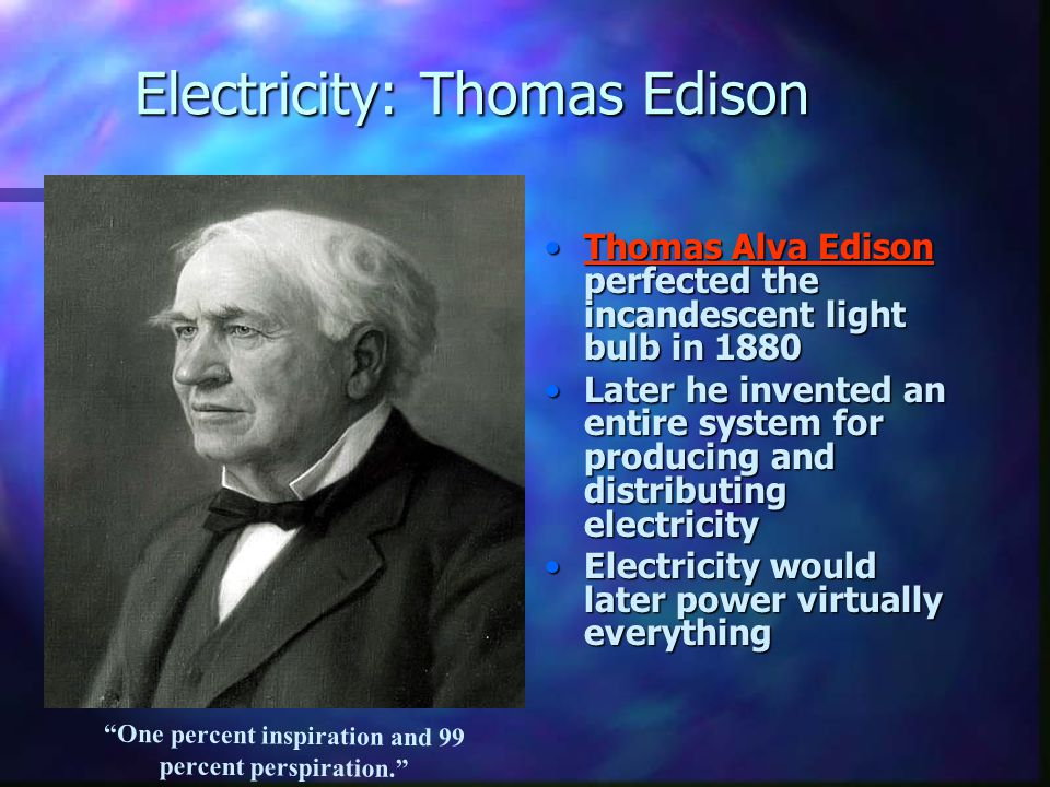Electricity: Thomas Edison Thomas Alva Edison perfected the incandescent light bulb in 1880 Later he invented an entire system for producing and distr