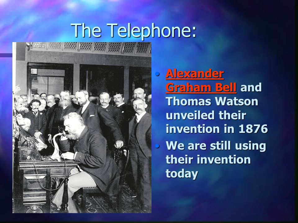 The Telephone: Alexander Graham Bell and Thomas Watson unveiled their invention in 1876 We are still using their invention today