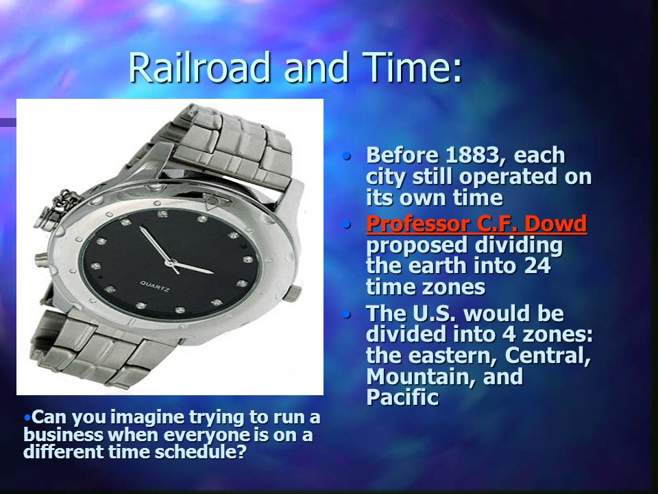 Railroad and Time: Before 1883, each city still operated on its own time Professor C.F. Dowd proposed dividing the earth into 24 time zones The U.S. w