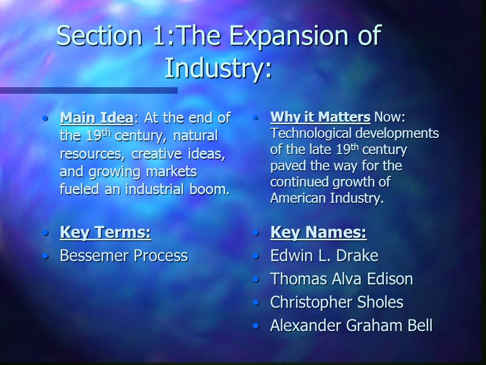 Section 1:The Expansion of Industry: Main Idea: At the end of the 19 th century, natural resources, creative ideas, and growing markets fueled an indu