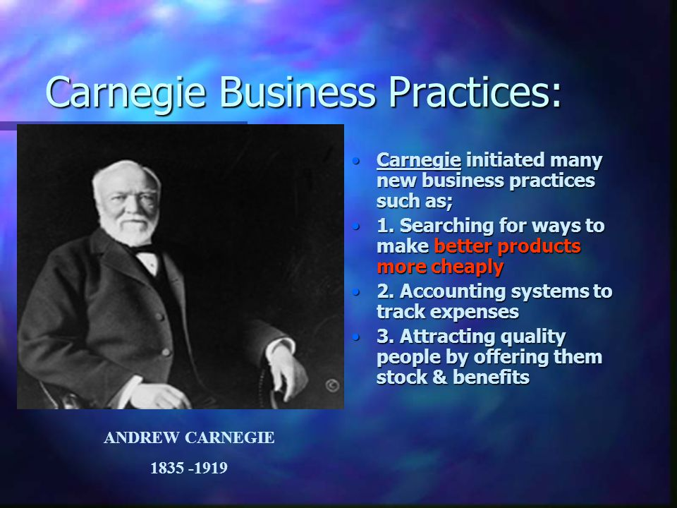 Carnegie Business Practices: Carnegie initiated many new business practices such as; 1. Searching for ways to make better products more cheaply 2. Acc