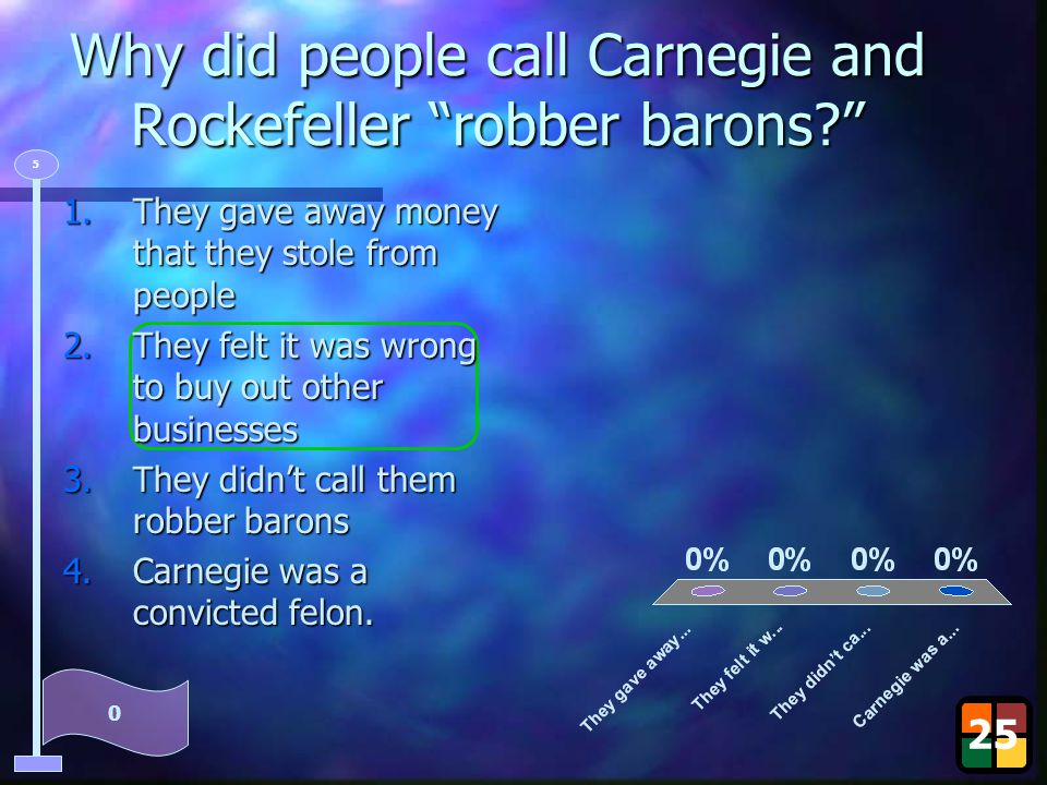 """Why did people call Carnegie and Rockefeller """"robber barons?"""" 25 0 5 1.They gave away money that they stole from people 2.They felt it was wrong to bu"""