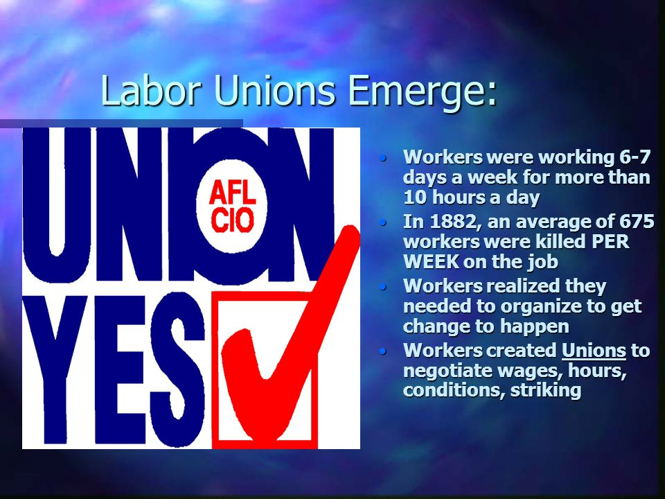 Labor Unions Emerge: Workers were working 6-7 days a week for more than 10 hours a day In 1882, an average of 675 workers were killed PER WEEK on the