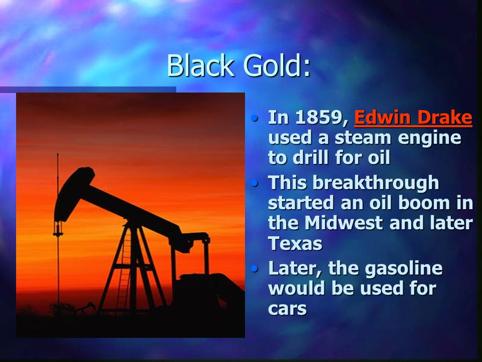 Black Gold: In 1859, Edwin Drake used a steam engine to drill for oil This breakthrough started an oil boom in the Midwest and later Texas Later, the