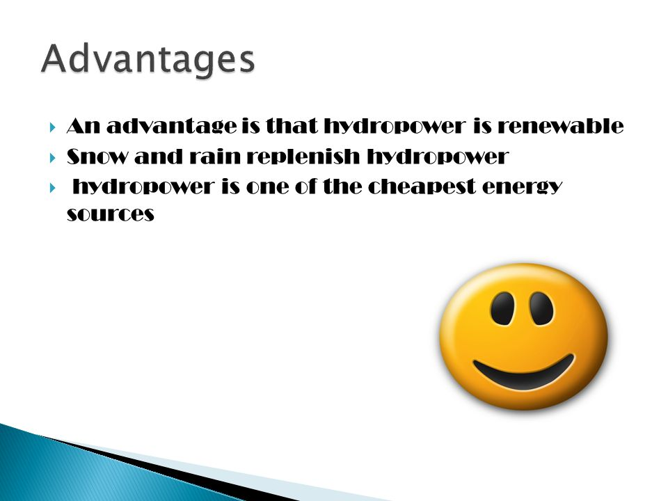  An advantage is that hydropower is renewable  Snow and rain replenish hydropower  hydropower is one of the cheapest energy sources