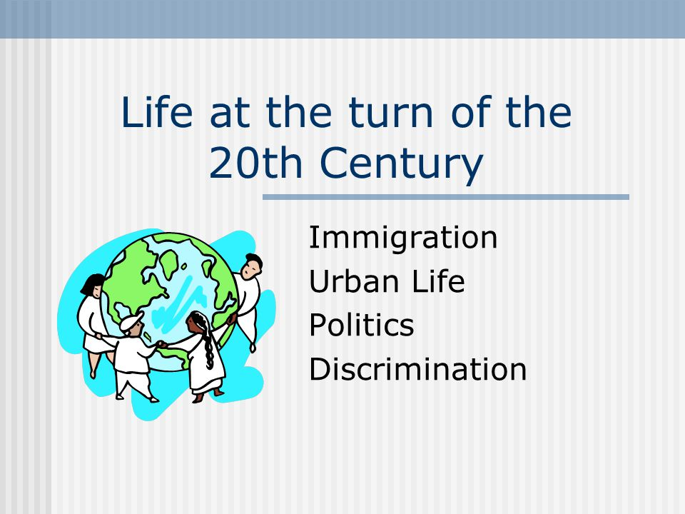 Life at the turn of the 20th Century Immigration Urban Life Politics Discrimination