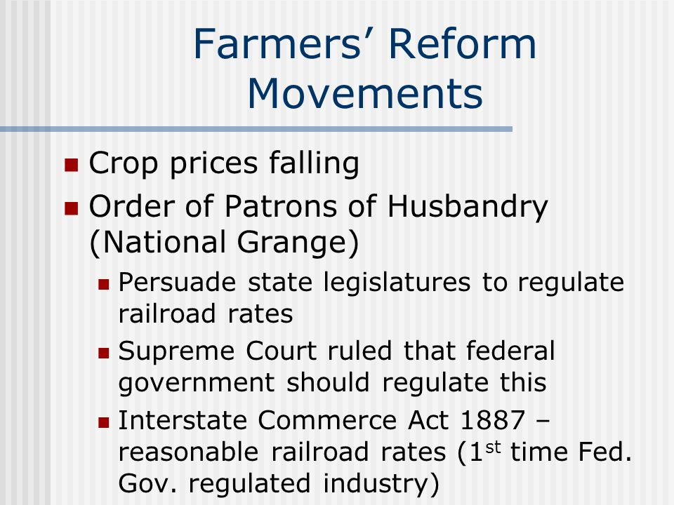 Farmers' Reform Movements Crop prices falling Order of Patrons of Husbandry (National Grange) Persuade state legislatures to regulate railroad rates S