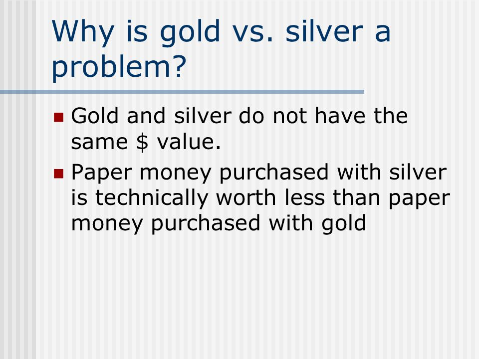 Why is gold vs. silver a problem? Gold and silver do not have the same $ value. Paper money purchased with silver is technically worth less than paper