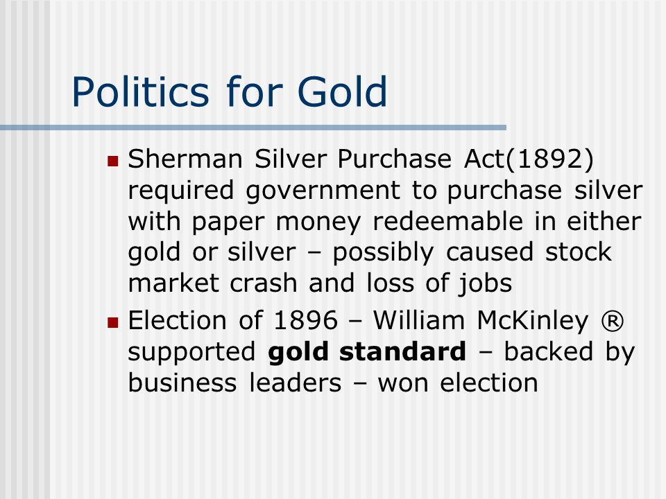 Politics for Gold Sherman Silver Purchase Act(1892) required government to purchase silver with paper money redeemable in either gold or silver – poss