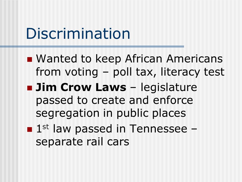 Discrimination Wanted to keep African Americans from voting – poll tax, literacy test Jim Crow Laws – legislature passed to create and enforce segrega