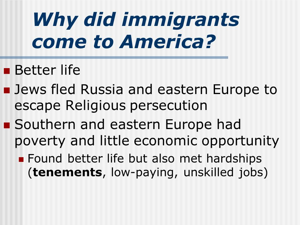 Why did immigrants come to America? Better life Jews fled Russia and eastern Europe to escape Religious persecution Southern and eastern Europe had po