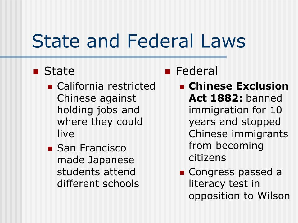 State and Federal Laws State California restricted Chinese against holding jobs and where they could live San Francisco made Japanese students attend
