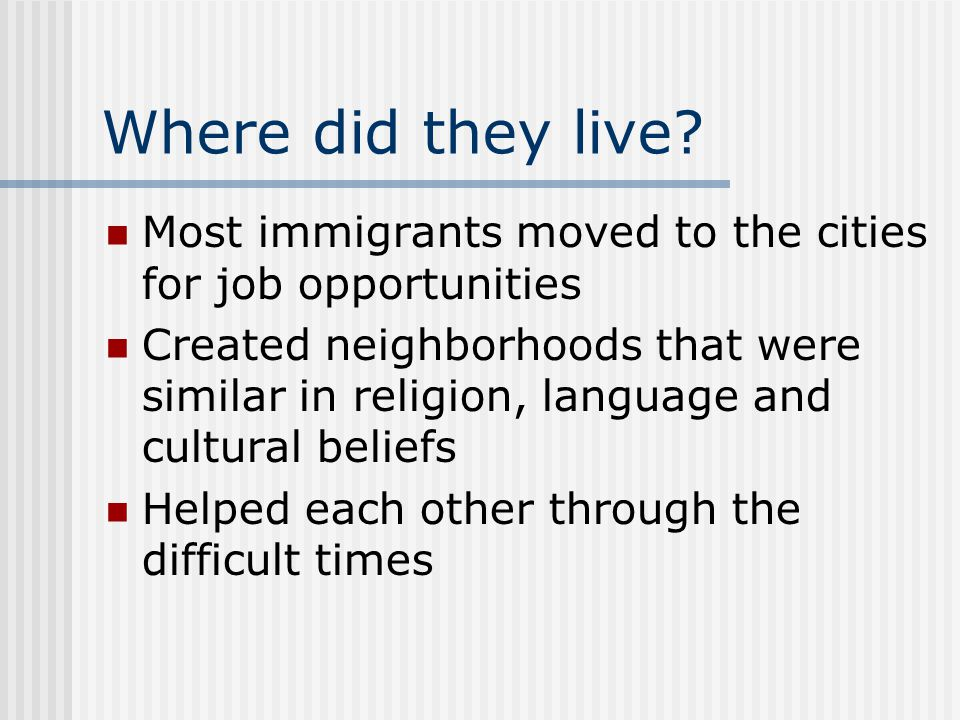 Where did they live? Most immigrants moved to the cities for job opportunities Created neighborhoods that were similar in religion, language and cultu