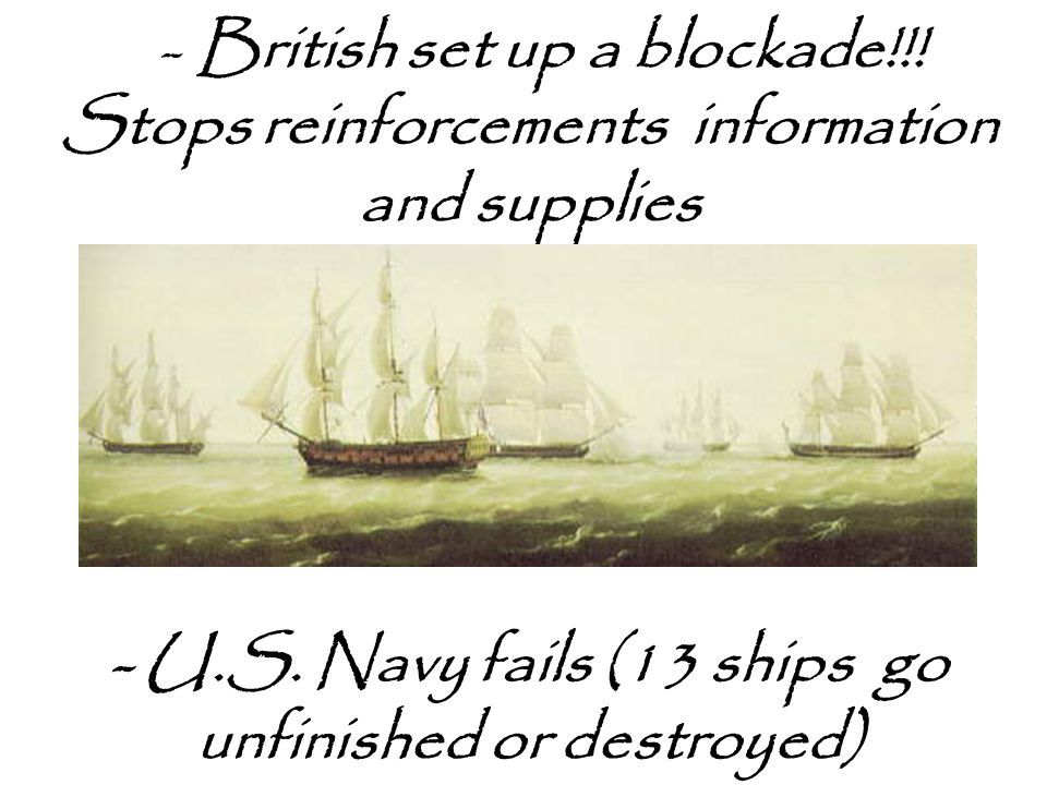 - British set up a blockade!!.Stops reinforcements information and supplies - U.S.