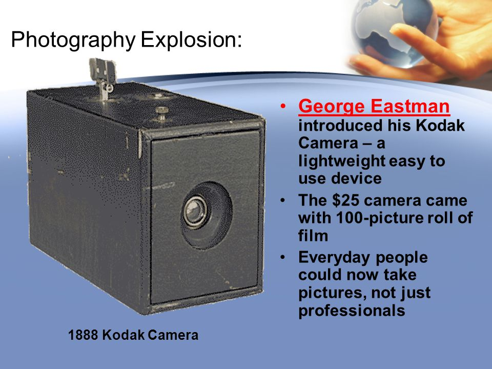 Photography Explosion: George Eastman introduced his Kodak Camera – a lightweight easy to use device The $25 camera came with 100-picture roll of film
