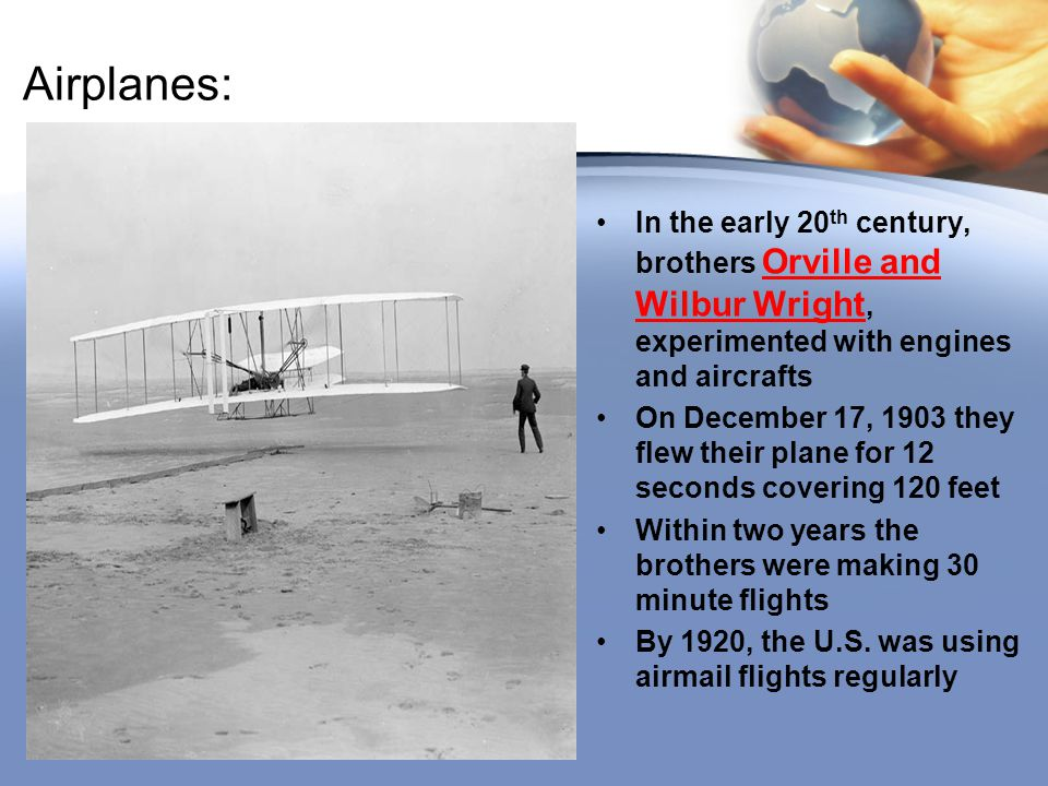 Airplanes: In the early 20 th century, brothers Orville and Wilbur Wright, experimented with engines and aircrafts On December 17, 1903 they flew thei