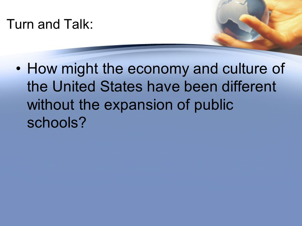 Turn and Talk: How might the economy and culture of the United States have been different without the expansion of public schools?
