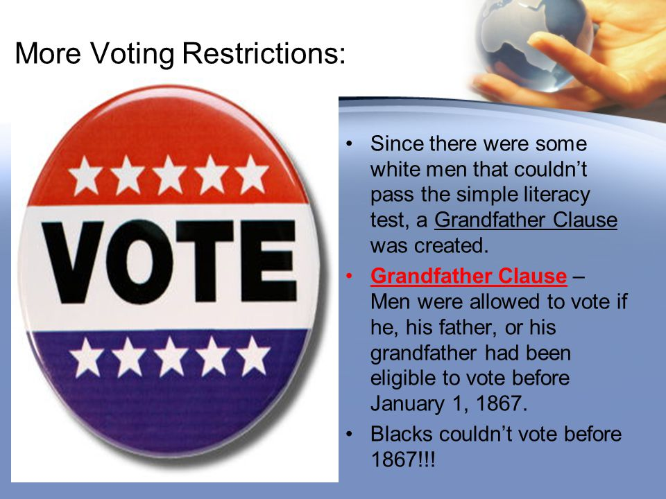 More Voting Restrictions: Since there were some white men that couldn't pass the simple literacy test, a Grandfather Clause was created. Grandfather C