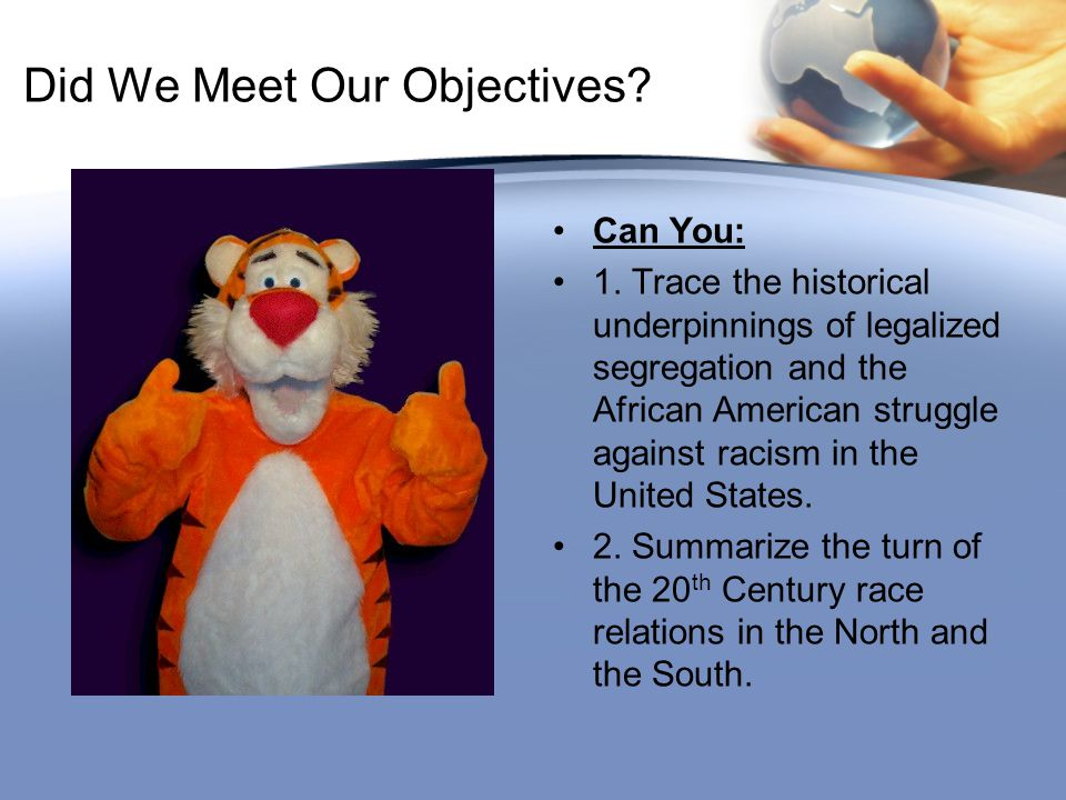 Did We Meet Our Objectives? Can You: 1. Trace the historical underpinnings of legalized segregation and the African American struggle against racism i
