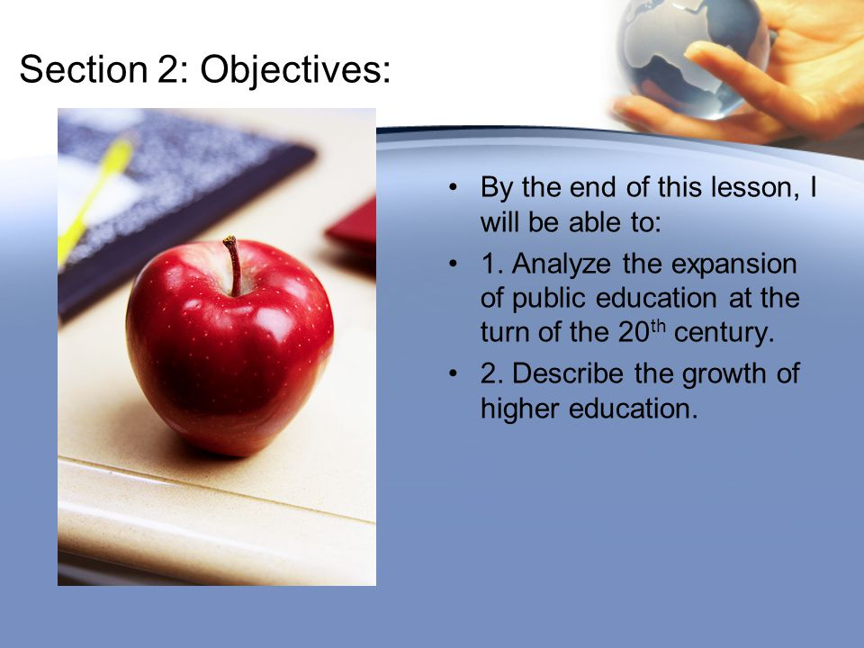 Section 2: Objectives: By the end of this lesson, I will be able to: 1. Analyze the expansion of public education at the turn of the 20 th century. 2.