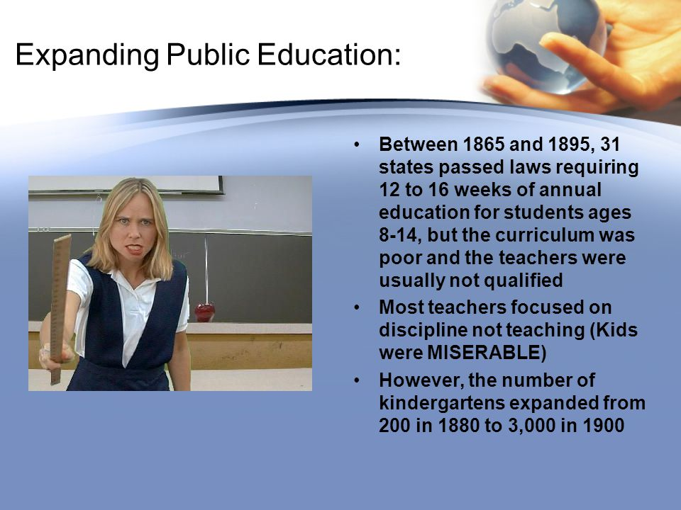 Expanding Public Education: Between 1865 and 1895, 31 states passed laws requiring 12 to 16 weeks of annual education for students ages 8-14, but the