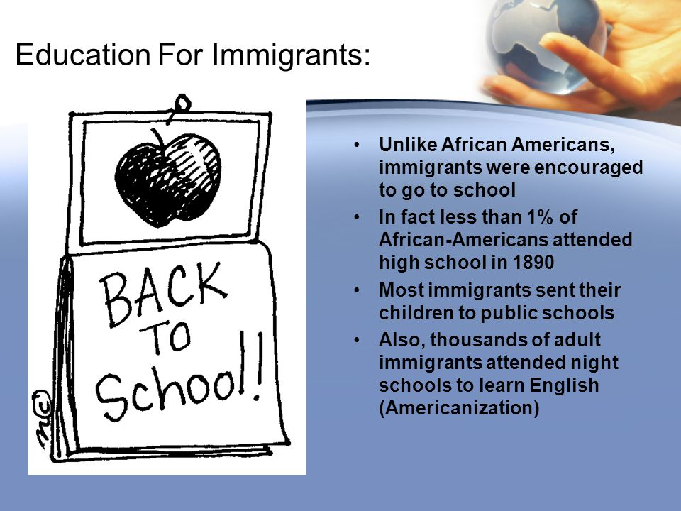 Education For Immigrants: Unlike African Americans, immigrants were encouraged to go to school In fact less than 1% of African-Americans attended high