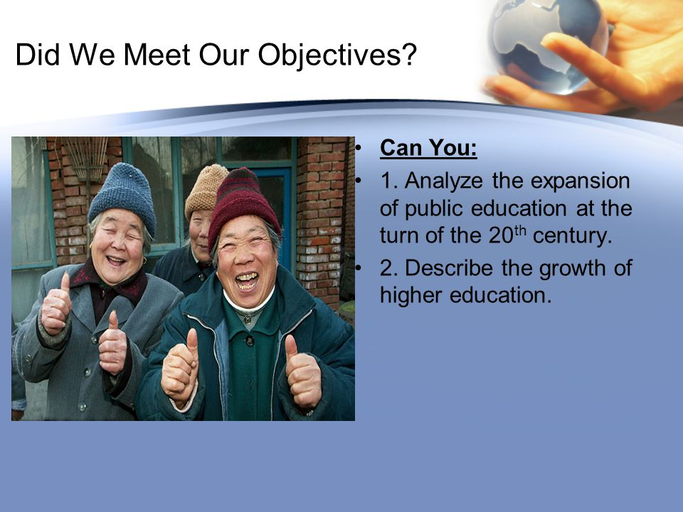 Did We Meet Our Objectives? Can You: 1. Analyze the expansion of public education at the turn of the 20 th century. 2. Describe the growth of higher e